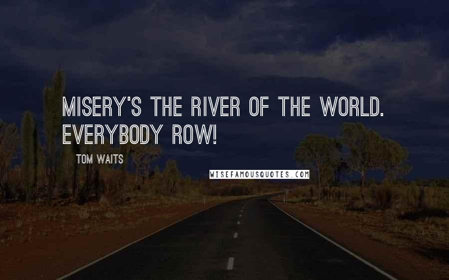 Tom Waits quotes: Misery's the river of the world. Everybody row!