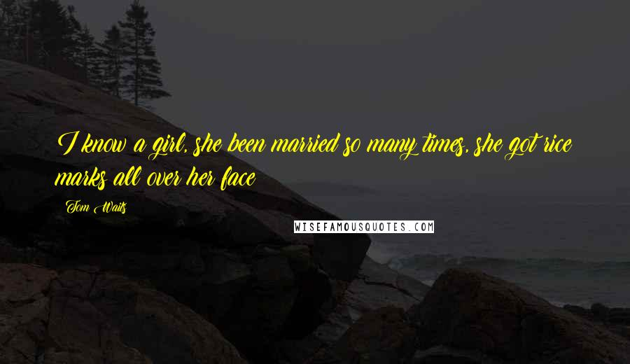 Tom Waits quotes: I know a girl, she been married so many times, she got rice marks all over her face