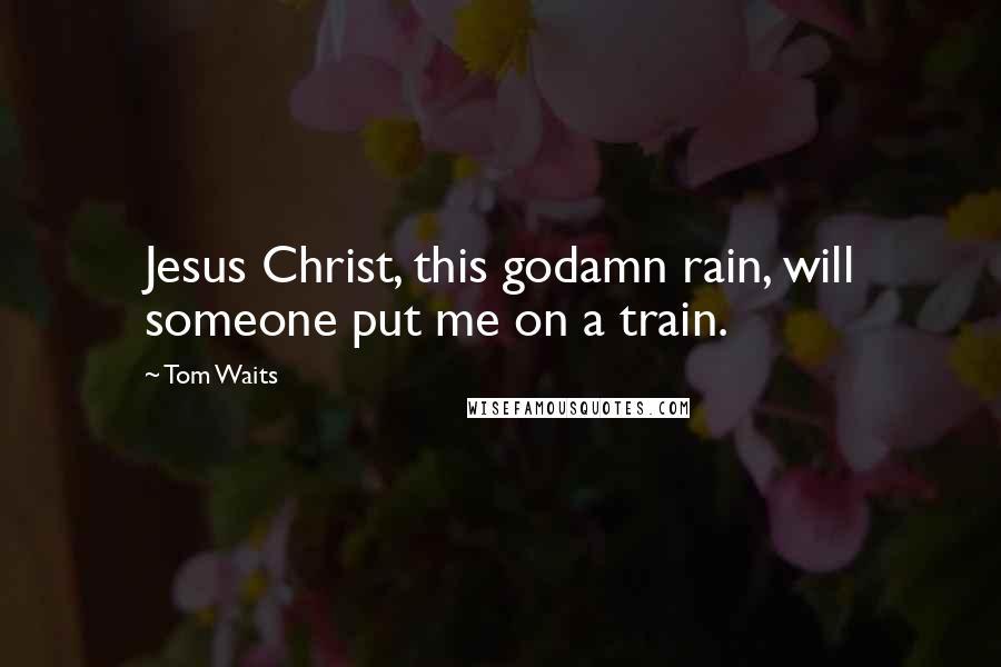 Tom Waits quotes: Jesus Christ, this godamn rain, will someone put me on a train.