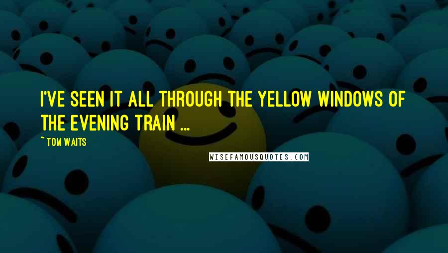 Tom Waits quotes: I've seen it all through the yellow windows of the evening train ...