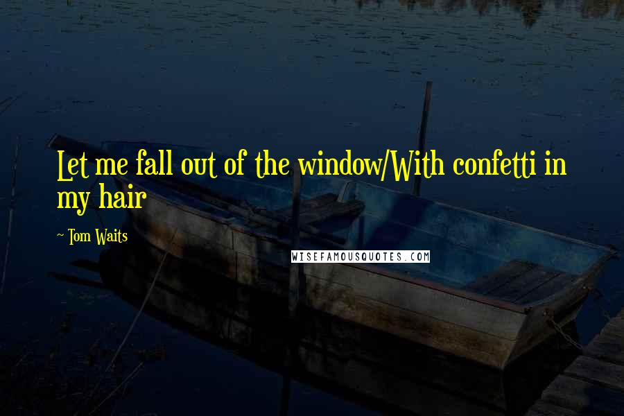Tom Waits quotes: Let me fall out of the window/With confetti in my hair
