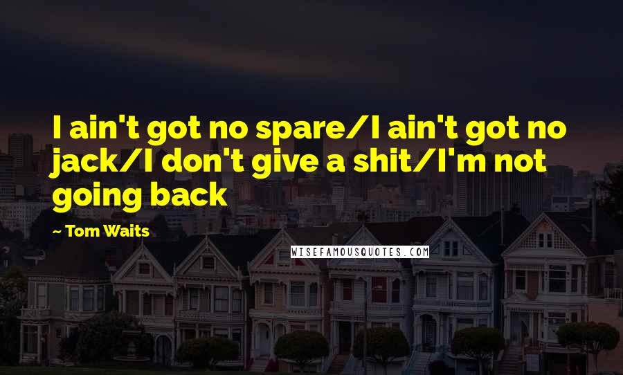 Tom Waits quotes: I ain't got no spare/I ain't got no jack/I don't give a shit/I'm not going back