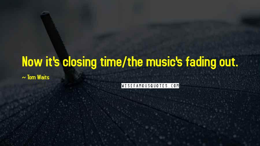 Tom Waits quotes: Now it's closing time/the music's fading out.