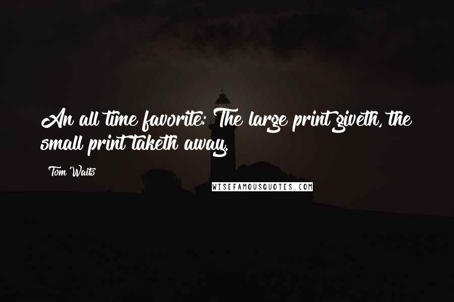 Tom Waits quotes: An all time favorite: The large print giveth, the small print taketh away.