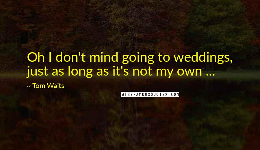 Tom Waits quotes: Oh I don't mind going to weddings, just as long as it's not my own ...