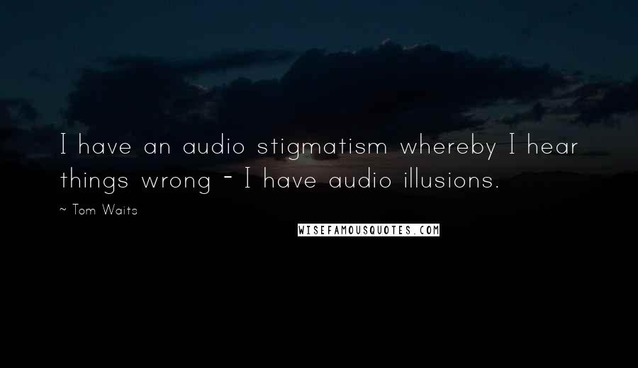 Tom Waits quotes: I have an audio stigmatism whereby I hear things wrong - I have audio illusions.