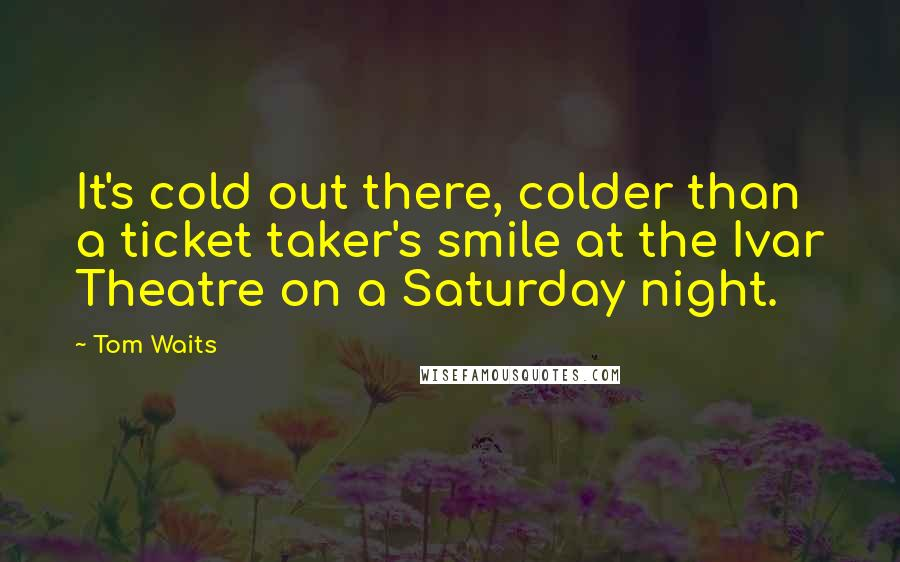 Tom Waits quotes: It's cold out there, colder than a ticket taker's smile at the Ivar Theatre on a Saturday night.