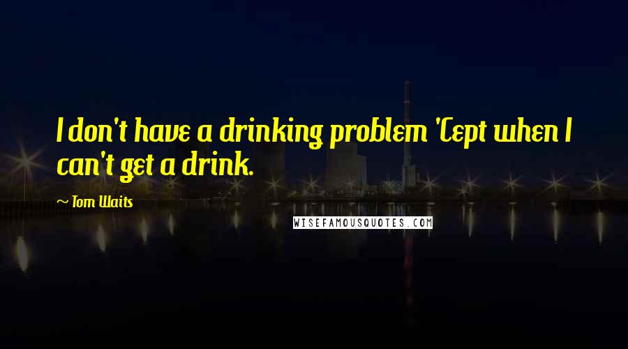 Tom Waits quotes: I don't have a drinking problem 'Cept when I can't get a drink.