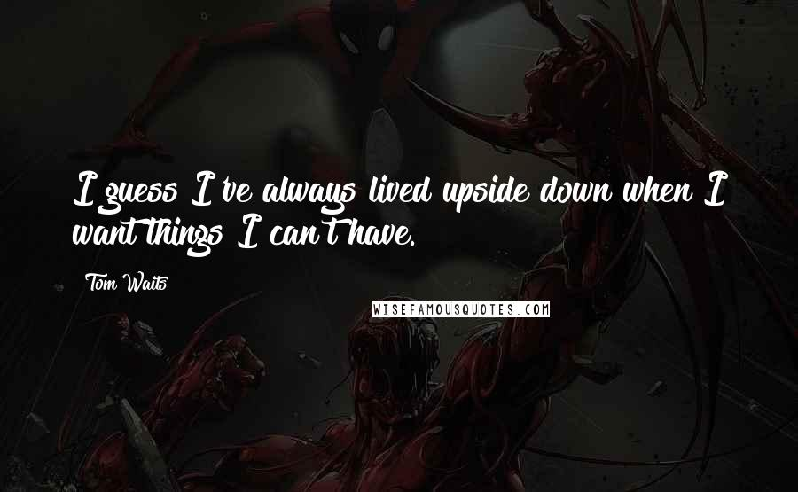 Tom Waits quotes: I guess I've always lived upside down when I want things I can't have.