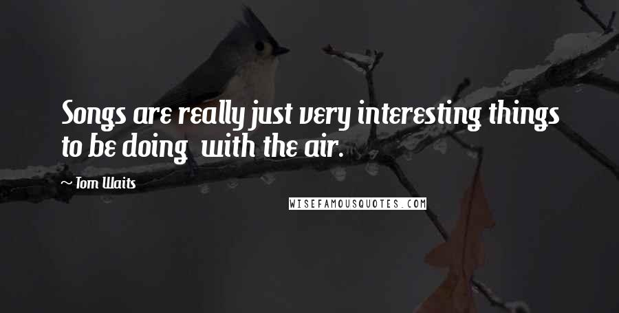 Tom Waits quotes: Songs are really just very interesting things to be doing with the air.