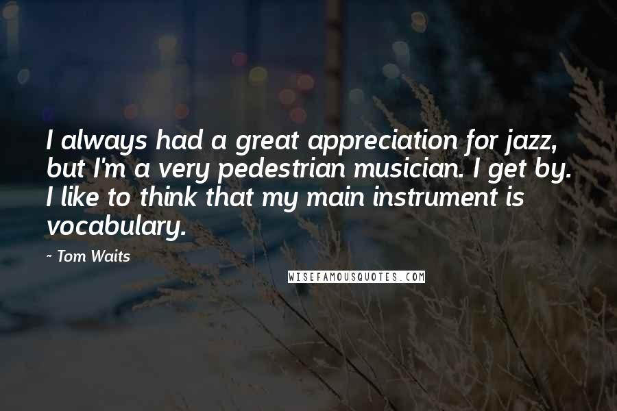 Tom Waits quotes: I always had a great appreciation for jazz, but I'm a very pedestrian musician. I get by. I like to think that my main instrument is vocabulary.