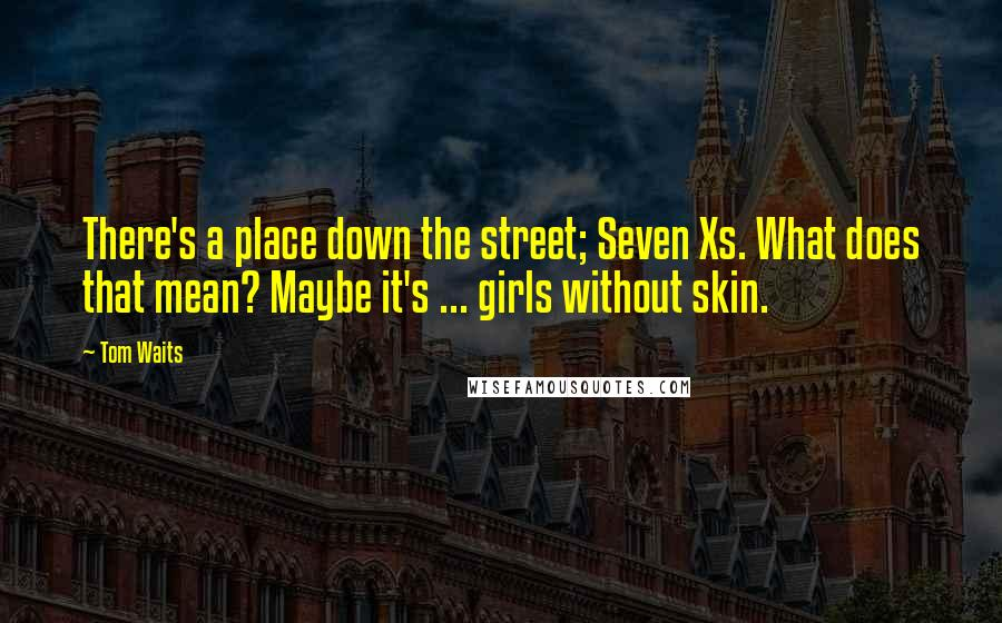 Tom Waits quotes: There's a place down the street; Seven Xs. What does that mean? Maybe it's ... girls without skin.