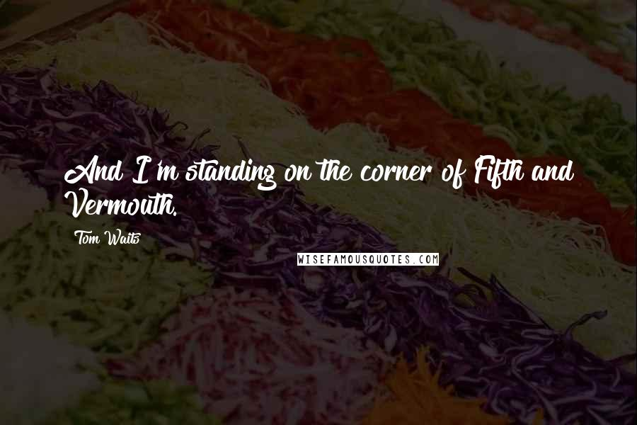 Tom Waits quotes: And I'm standing on the corner of Fifth and Vermouth.
