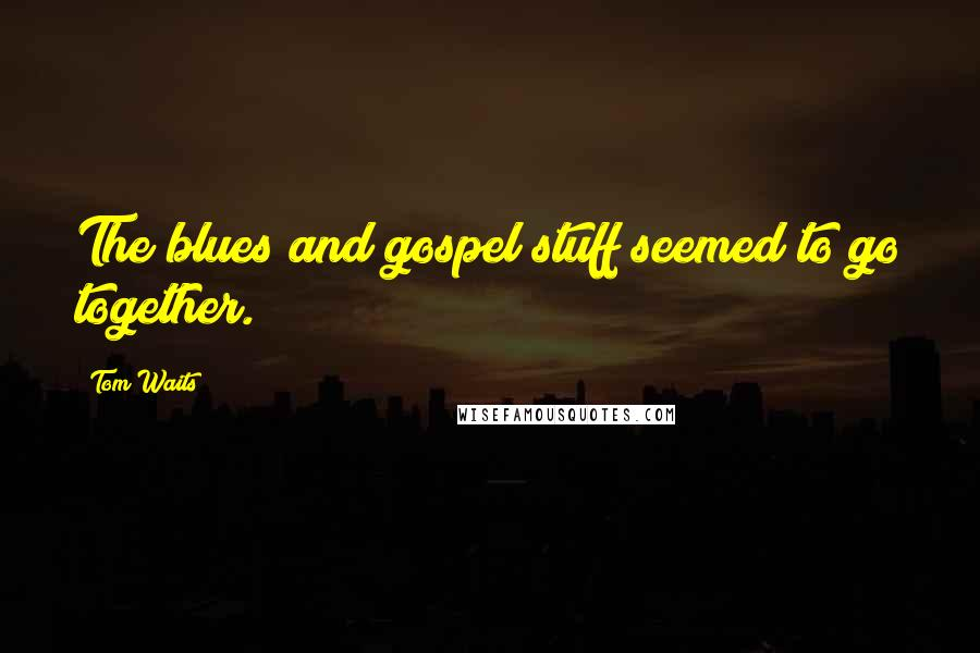 Tom Waits quotes: The blues and gospel stuff seemed to go together.