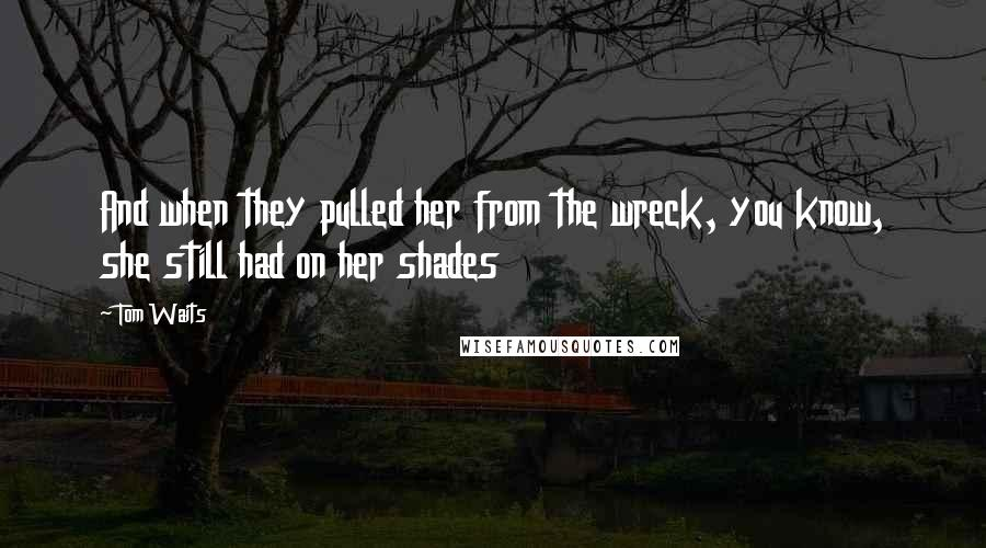 Tom Waits quotes: And when they pulled her from the wreck, you know, she still had on her shades