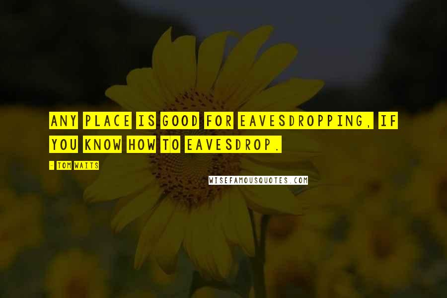 Tom Waits quotes: Any place is good for eavesdropping, if you know how to eavesdrop.