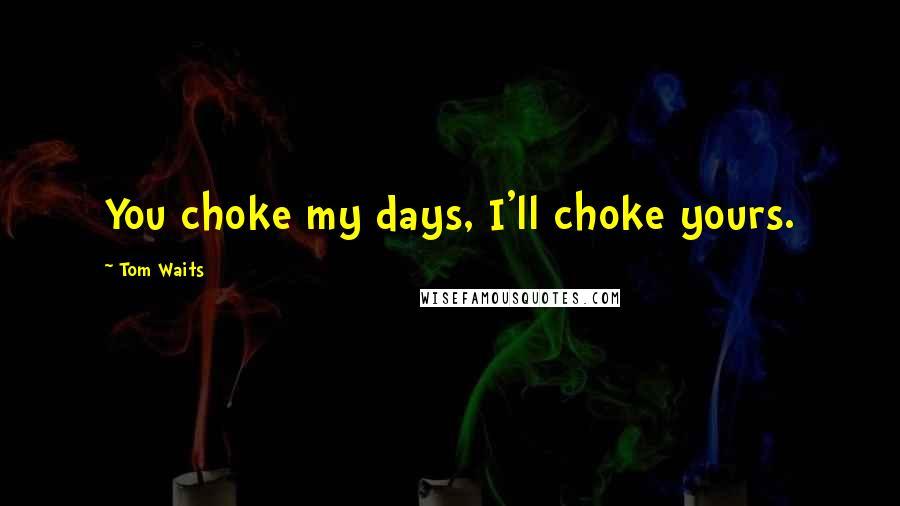 Tom Waits quotes: You choke my days, I'll choke yours.