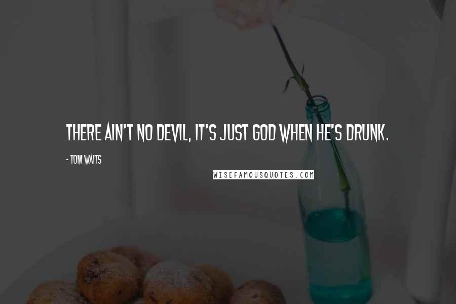 Tom Waits quotes: There ain't no devil, it's just God when he's drunk.