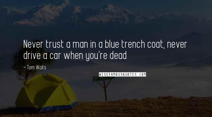 Tom Waits quotes: Never trust a man in a blue trench coat, never drive a car when you're dead