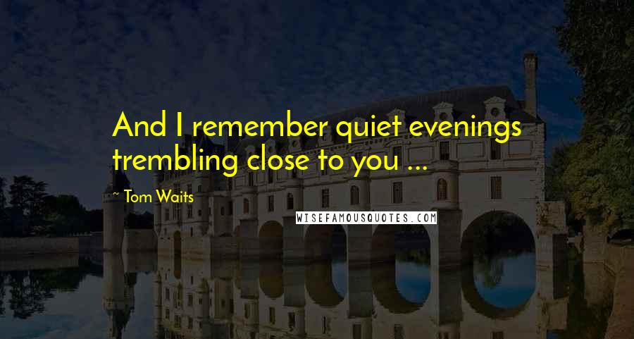 Tom Waits quotes: And I remember quiet evenings trembling close to you ...