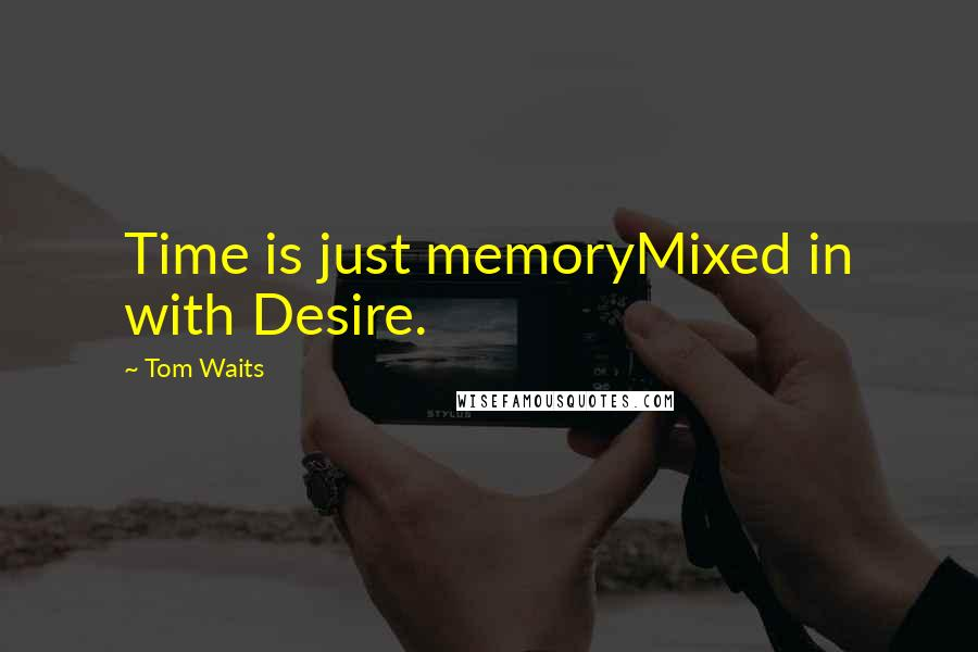 Tom Waits quotes: Time is just memoryMixed in with Desire.