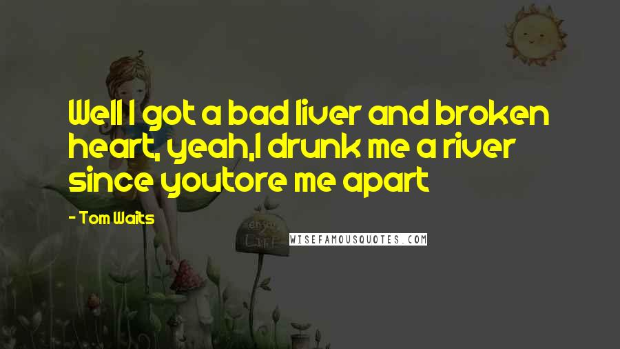 Tom Waits quotes: Well I got a bad liver and broken heart, yeah,I drunk me a river since youtore me apart