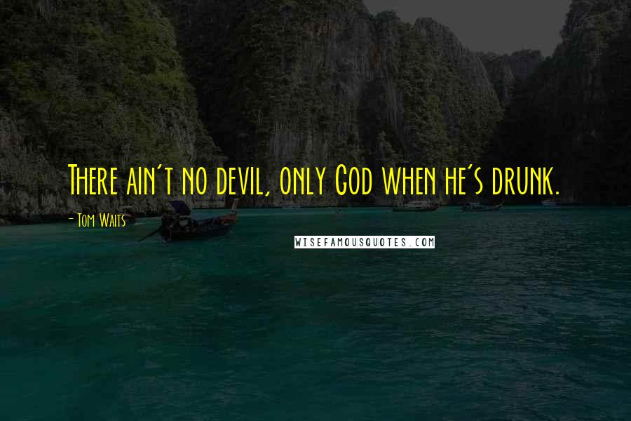 Tom Waits quotes: There ain't no devil, only God when he's drunk.