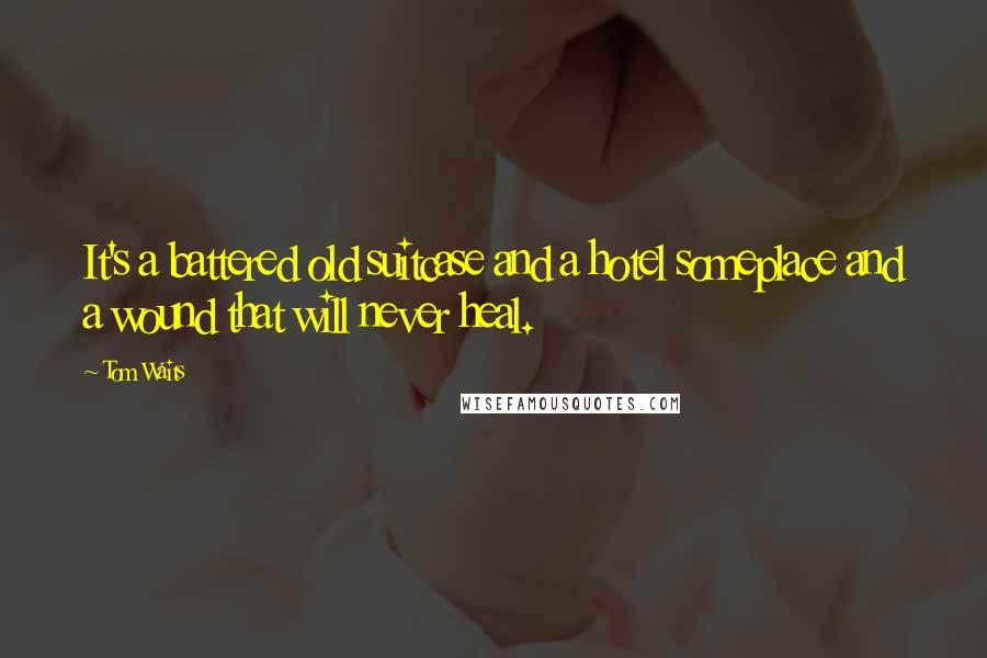 Tom Waits quotes: It's a battered old suitcase and a hotel someplace and a wound that will never heal.