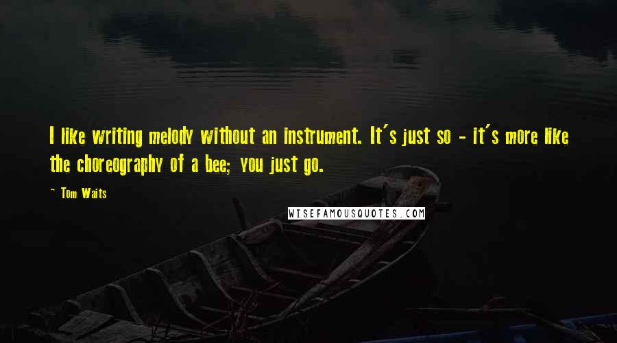 Tom Waits quotes: I like writing melody without an instrument. It's just so - it's more like the choreography of a bee; you just go.