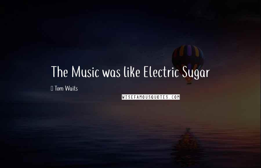 Tom Waits quotes: The Music was like Electric Sugar