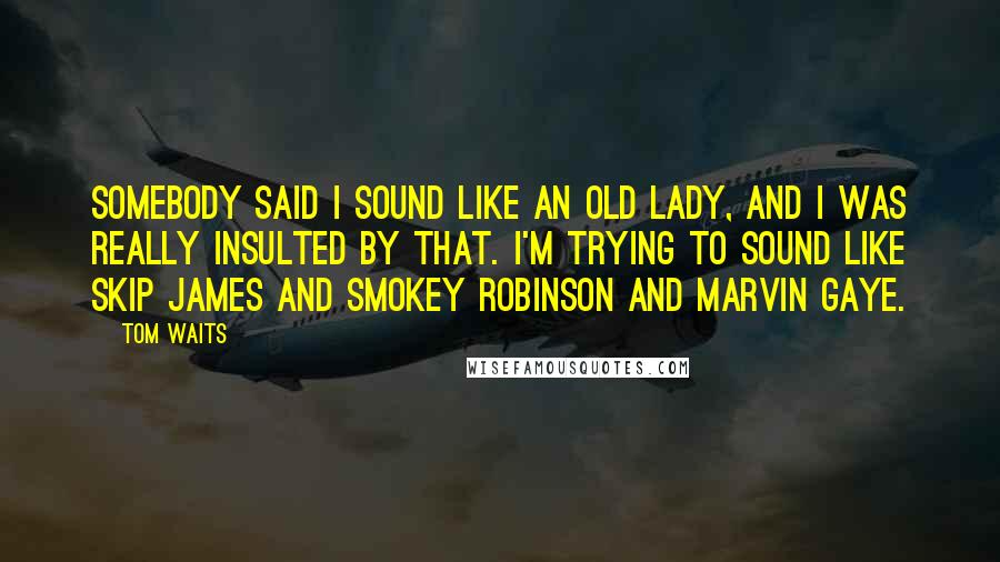 Tom Waits quotes: Somebody said I sound like an old lady, and I was really insulted by that. I'm trying to sound like Skip James and Smokey Robinson and Marvin Gaye.