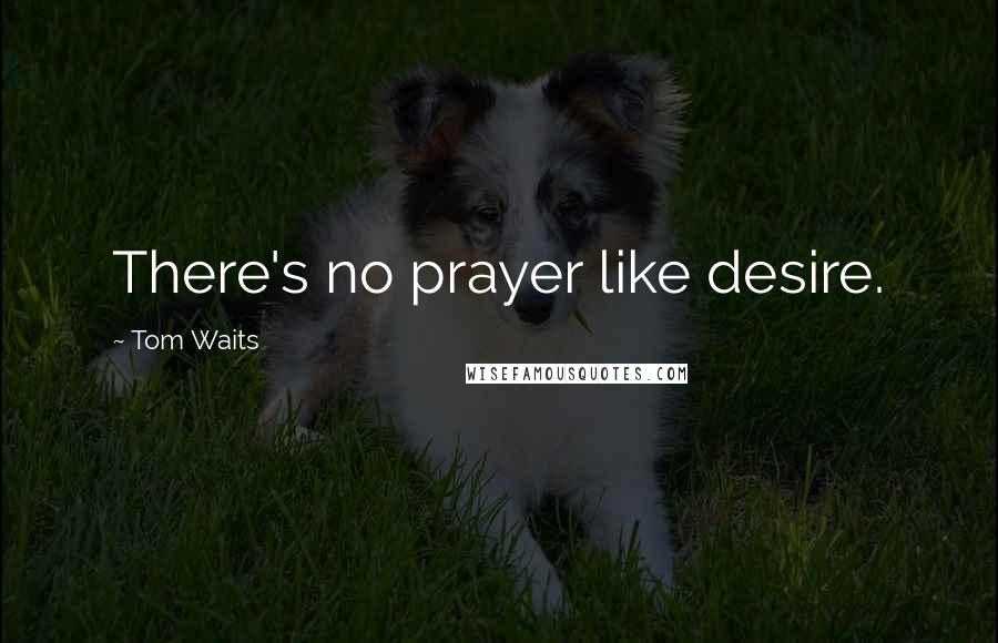 Tom Waits quotes: There's no prayer like desire.