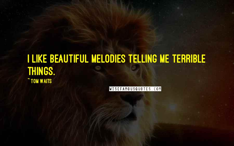 Tom Waits quotes: I like beautiful melodies telling me terrible things.