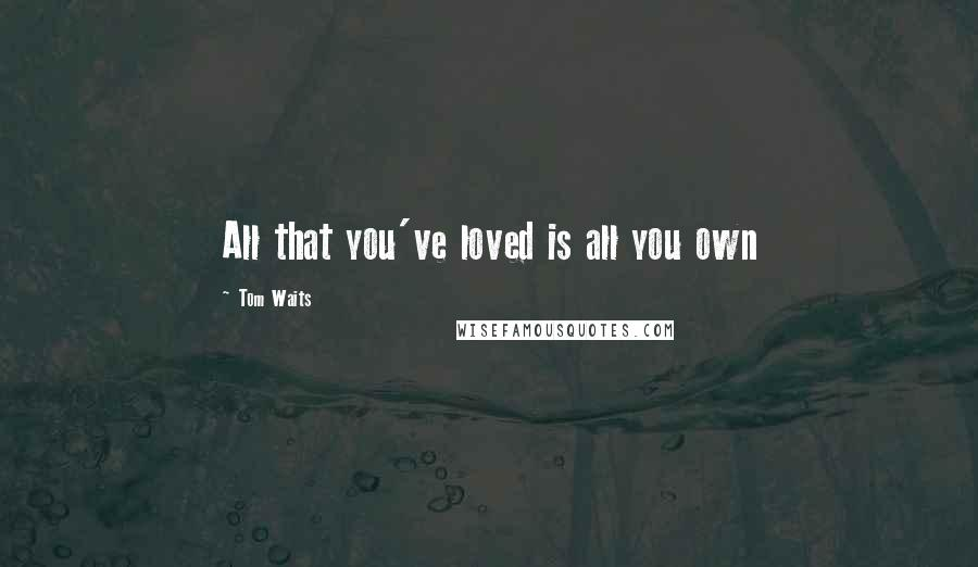 Tom Waits quotes: All that you've loved is all you own