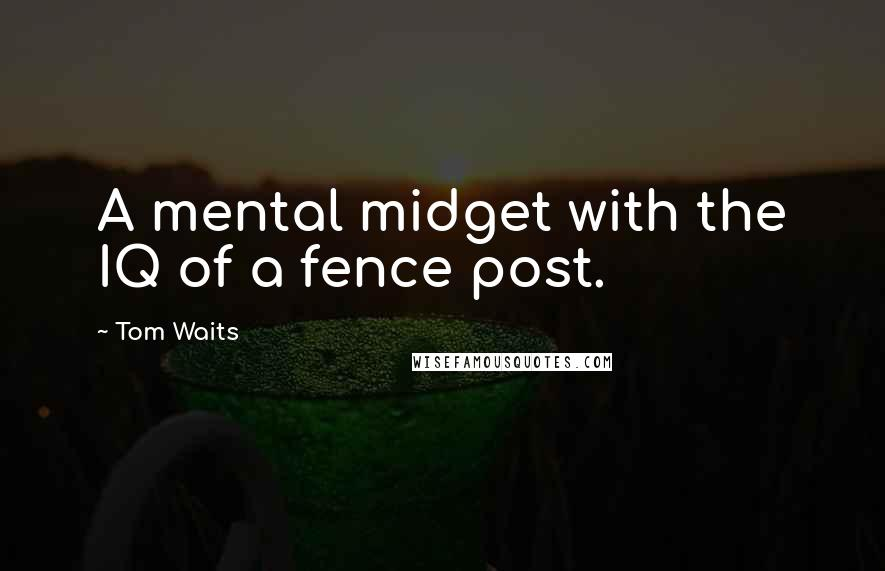 Tom Waits quotes: A mental midget with the IQ of a fence post.