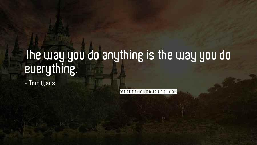 Tom Waits quotes: The way you do anything is the way you do everything.