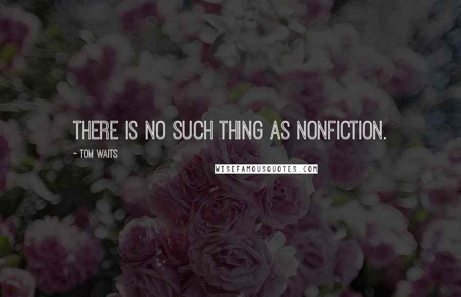 Tom Waits quotes: There is no such thing as nonfiction.