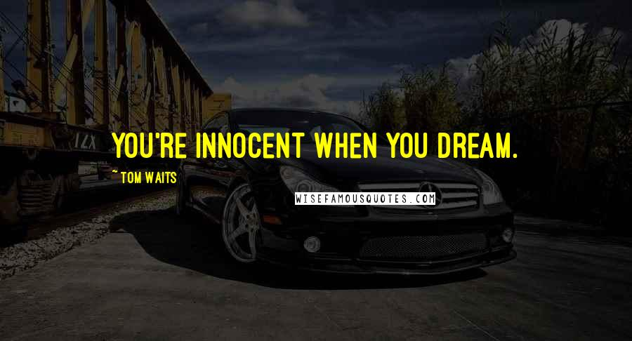 Tom Waits quotes: You're innocent when you dream.