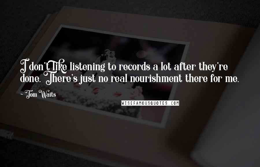 Tom Waits quotes: I don't like listening to records a lot after they're done. There's just no real nourishment there for me.