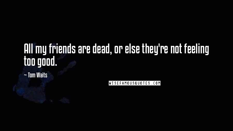 Tom Waits quotes: All my friends are dead, or else they're not feeling too good.