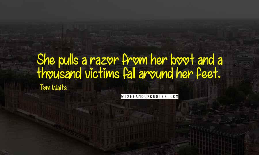 Tom Waits quotes: She pulls a razor from her boot and a thousand victims fall around her feet.