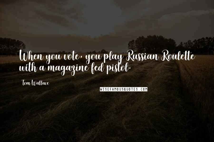 Tom Wallace quotes: When you vote, you play Russian Roulette with a magazine fed pistol.