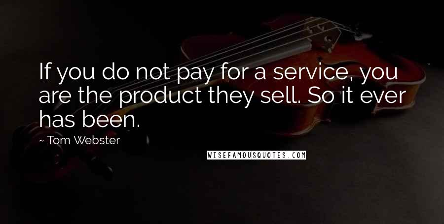 Tom Webster quotes: If you do not pay for a service, you are the product they sell. So it ever has been.