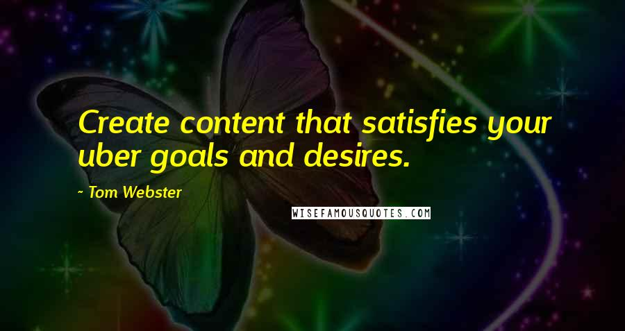 Tom Webster quotes: Create content that satisfies your uber goals and desires.