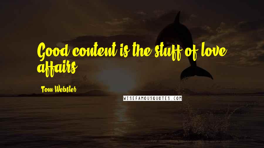 Tom Webster quotes: Good content is the stuff of love affairs.