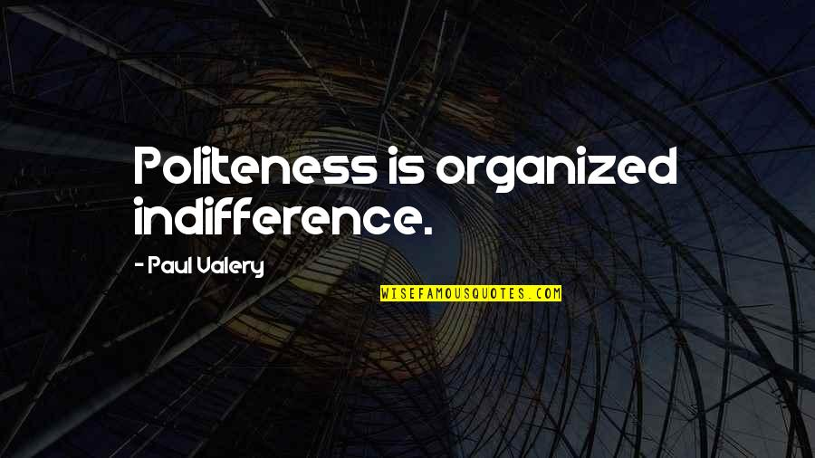 Tom Weir Quotes By Paul Valery: Politeness is organized indifference.
