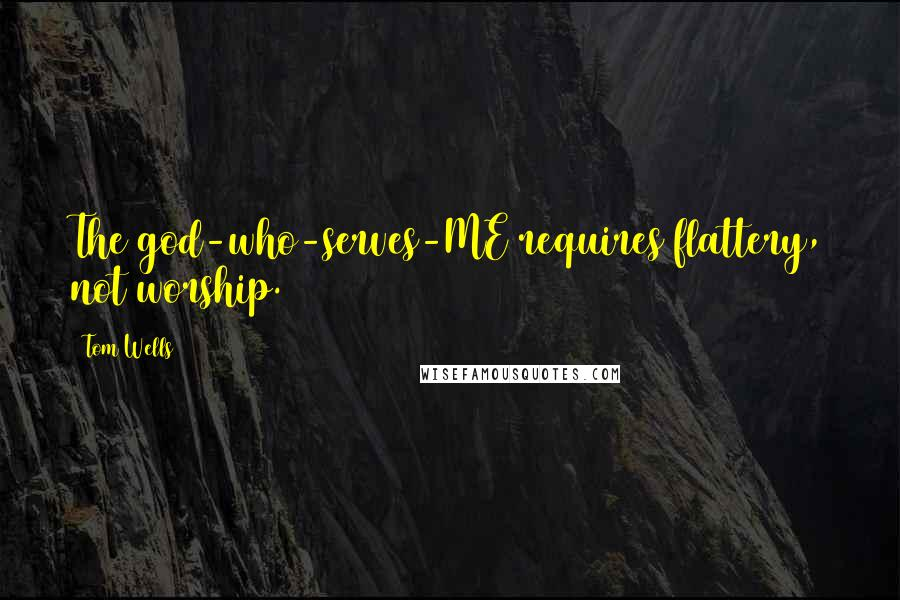 Tom Wells quotes: The god-who-serves-ME requires flattery, not worship.