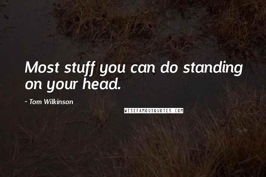 Tom Wilkinson quotes: Most stuff you can do standing on your head.