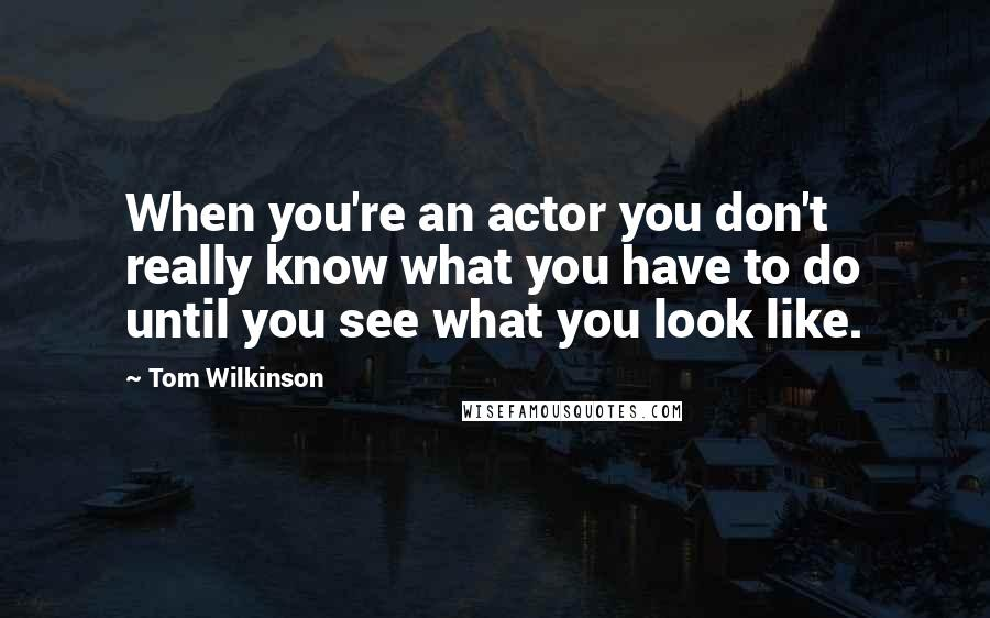 Tom Wilkinson quotes: When you're an actor you don't really know what you have to do until you see what you look like.