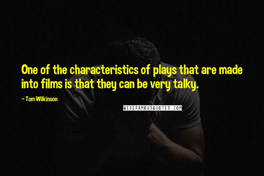 Tom Wilkinson quotes: One of the characteristics of plays that are made into films is that they can be very talky.